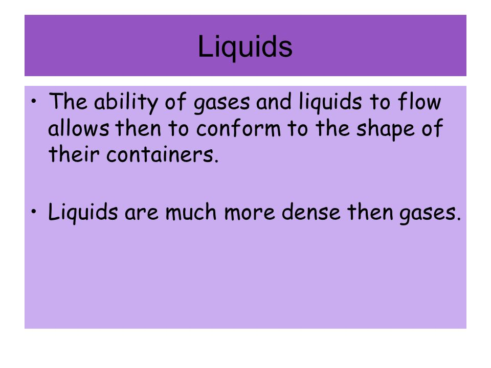 Liquids The ability of gases and liquids to flow allows then to conform to the shape of their containers.