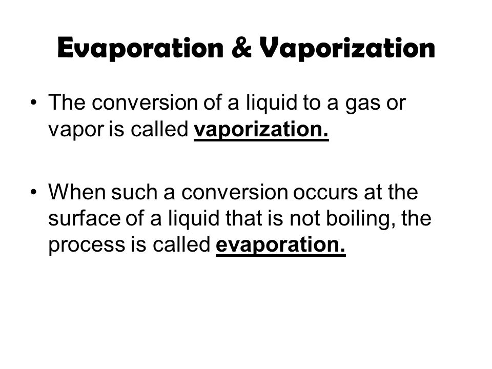 Evaporation & Vaporization The conversion of a liquid to a gas or vapor is called vaporization.