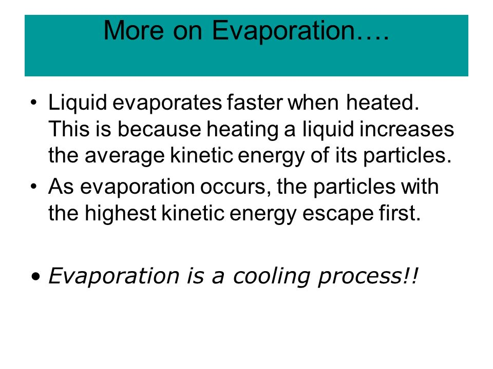 More on Evaporation…. Liquid evaporates faster when heated.