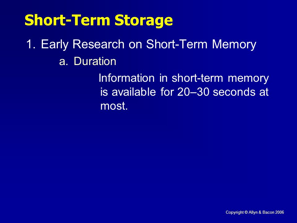 Copyright © Allyn & Bacon 2006 Short-Term Storage 1.Early Research on Short-Term Memory a.