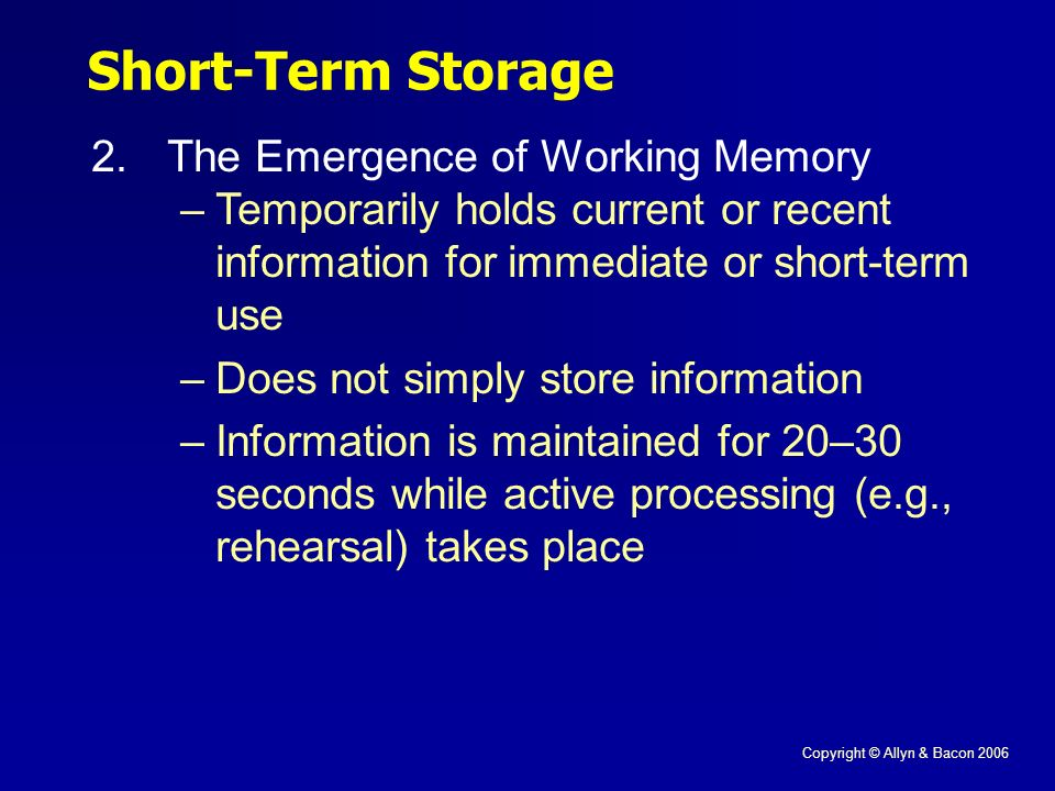 Copyright © Allyn & Bacon 2006 Short-Term Storage 2.The Emergence of Working Memory –Temporarily holds current or recent information for immediate or short-term use –Does not simply store information –Information is maintained for 20–30 seconds while active processing (e.g., rehearsal) takes place