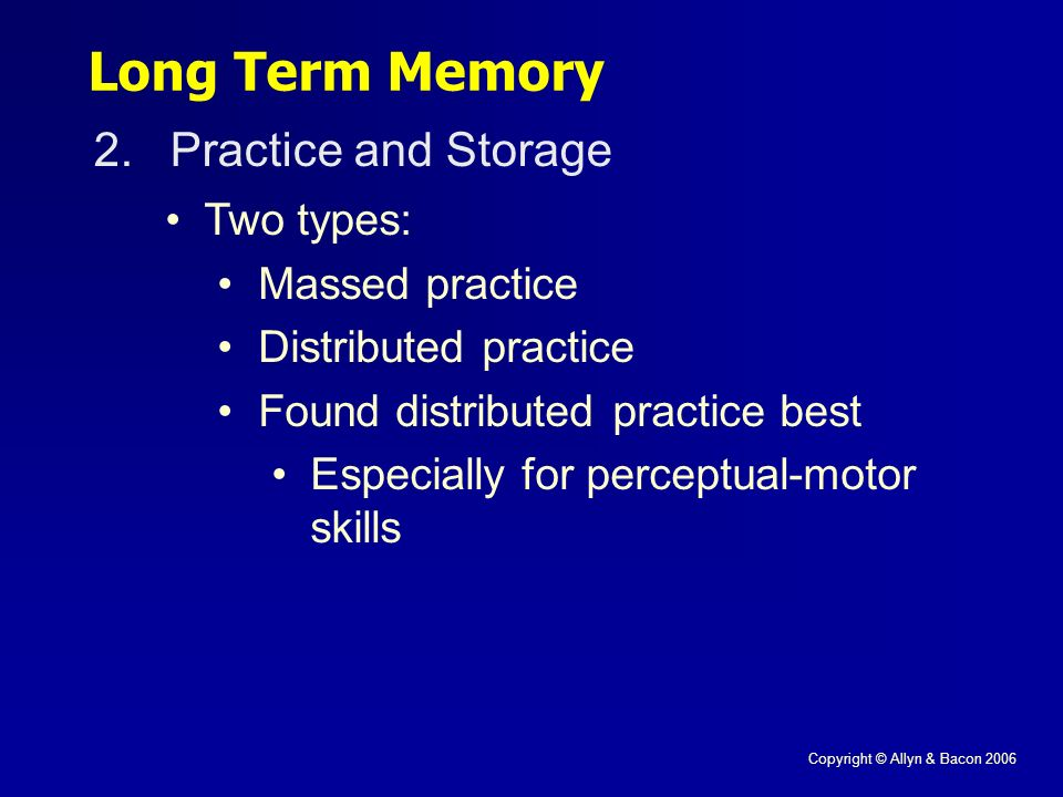 Copyright © Allyn & Bacon 2006 Long Term Memory 2.Practice and Storage Two types: Massed practice Distributed practice Found distributed practice best Especially for perceptual-motor skills