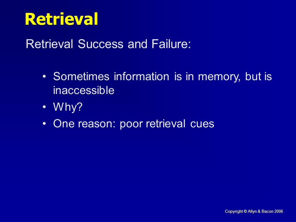 Copyright © Allyn & Bacon 2006 Retrieval Retrieval Success and Failure: Sometimes information is in memory, but is inaccessible Why.