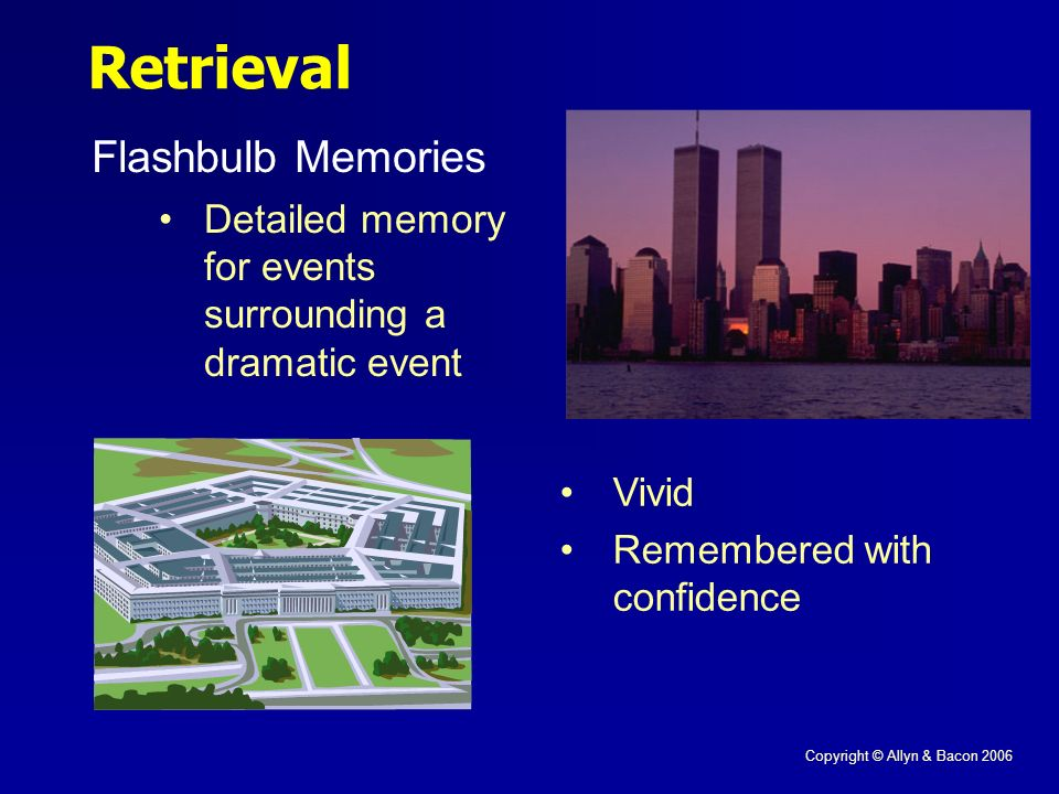 Copyright © Allyn & Bacon 2006 Flashbulb Memories Retrieval Vivid Remembered with confidence Detailed memory for events surrounding a dramatic event