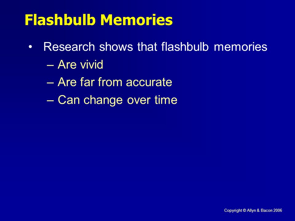 Copyright © Allyn & Bacon 2006 Research shows that flashbulb memories –Are vivid –Are far from accurate –Can change over time Flashbulb Memories