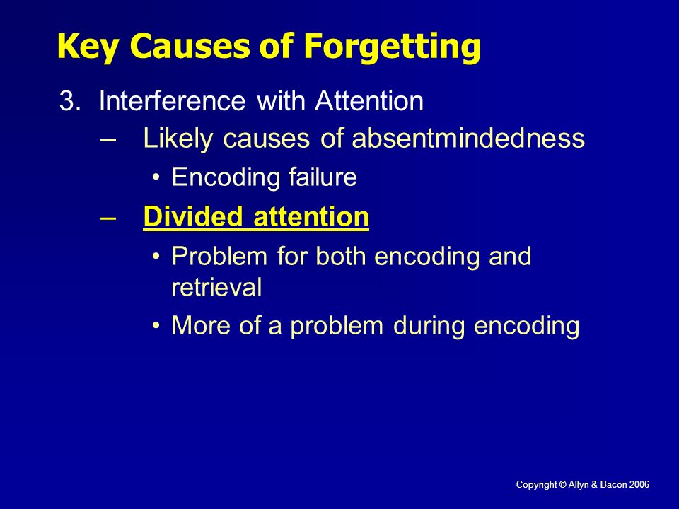 Copyright © Allyn & Bacon 2006 Key Causes of Forgetting 3.