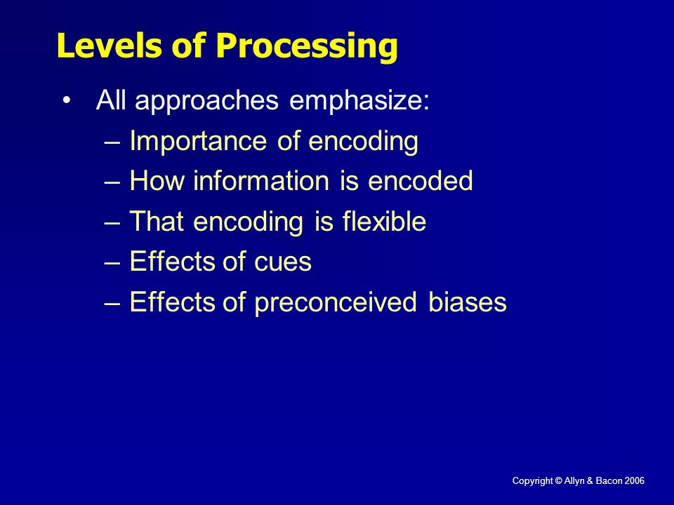 Copyright © Allyn & Bacon 2006 Levels of Processing All approaches emphasize: –Importance of encoding –How information is encoded –That encoding is flexible –Effects of cues –Effects of preconceived biases