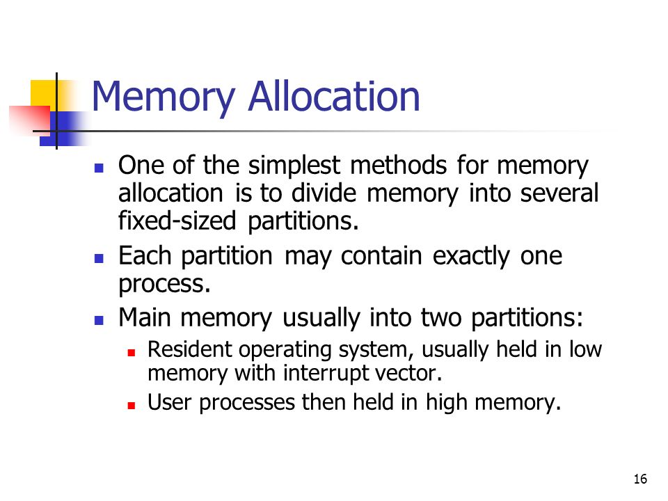 16 Memory Allocation One of the simplest methods for memory allocation is to divide memory into several fixed-sized partitions.