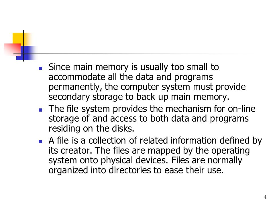 4 Since main memory is usually too small to accommodate all the data and programs permanently, the computer system must provide secondary storage to back up main memory.