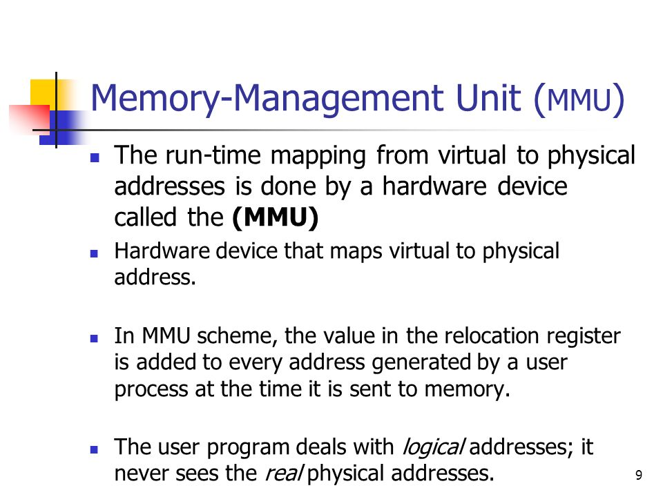 9 Memory-Management Unit ( MMU ) The run-time mapping from virtual to physical addresses is done by a hardware device called the (MMU) Hardware device that maps virtual to physical address.