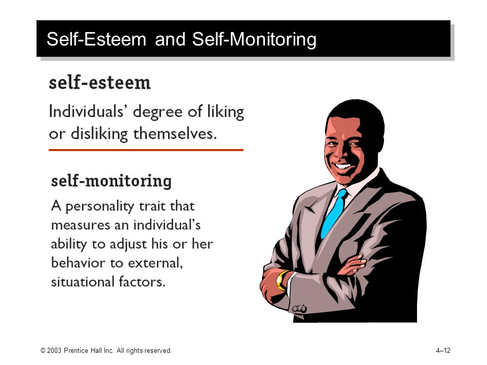 © 2003 Prentice Hall Inc. All rights reserved.4–12 Self-Esteem and Self-Monitoring
