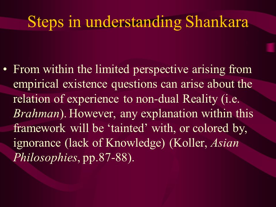 Steps in understanding Shankara From within the limited perspective arising from empirical existence questions can arise about the relation of experience to non-dual Reality (i.e.