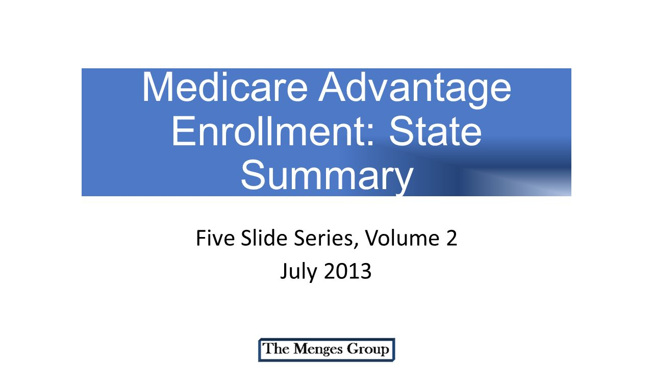 Medicare Advantage Enrollment: State Summary Five Slide Series, Volume 2 July 2013