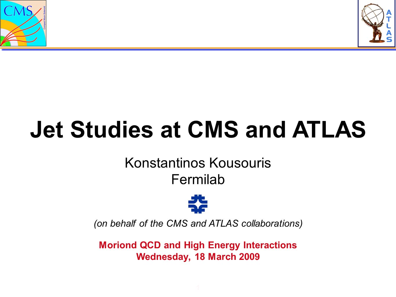 Jet Studies at CMS and ATLAS 1 Konstantinos Kousouris Fermilab Moriond QCD and High Energy Interactions Wednesday, 18 March 2009 (on behalf of the CMS and ATLAS collaborations)