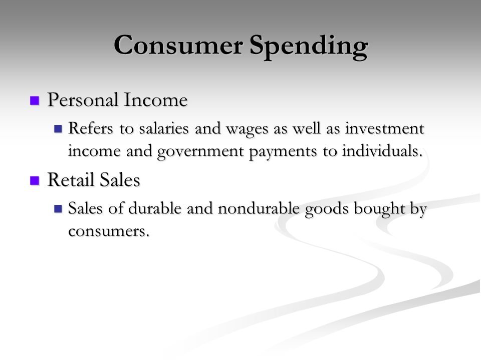 Consumer Spending Personal Income Personal Income Refers to salaries and wages as well as investment income and government payments to individuals.