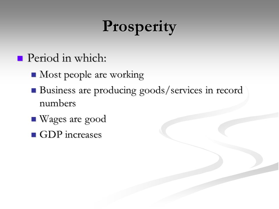 Prosperity Period in which: Period in which: Most people are working Most people are working Business are producing goods/services in record numbers Business are producing goods/services in record numbers Wages are good Wages are good GDP increases GDP increases