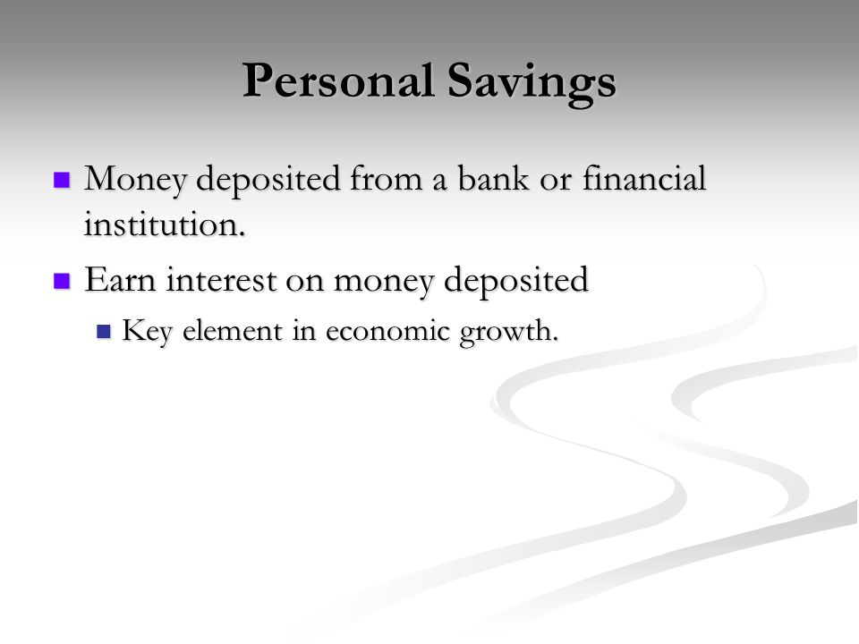 Personal Savings Money deposited from a bank or financial institution.