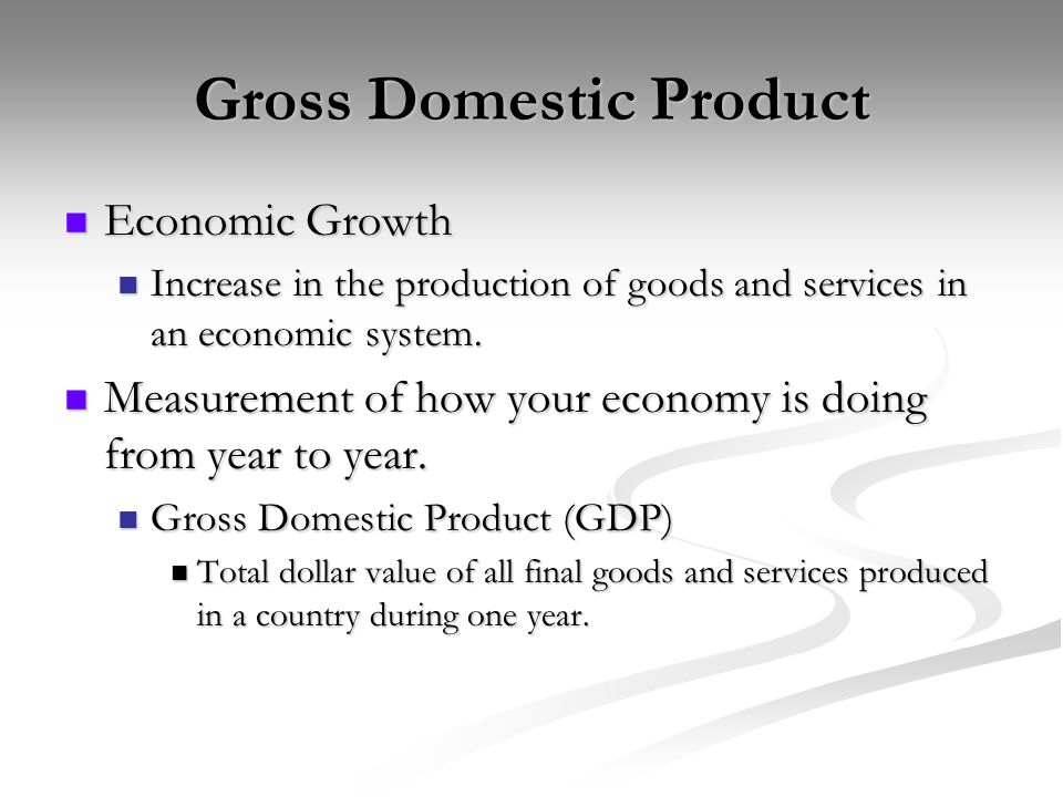 Gross Domestic Product Economic Growth Economic Growth Increase in the production of goods and services in an economic system.