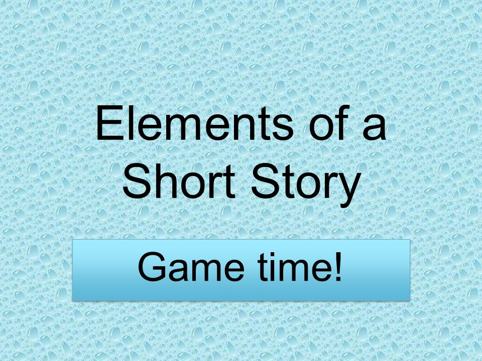 Elements of a Short Story Game time!