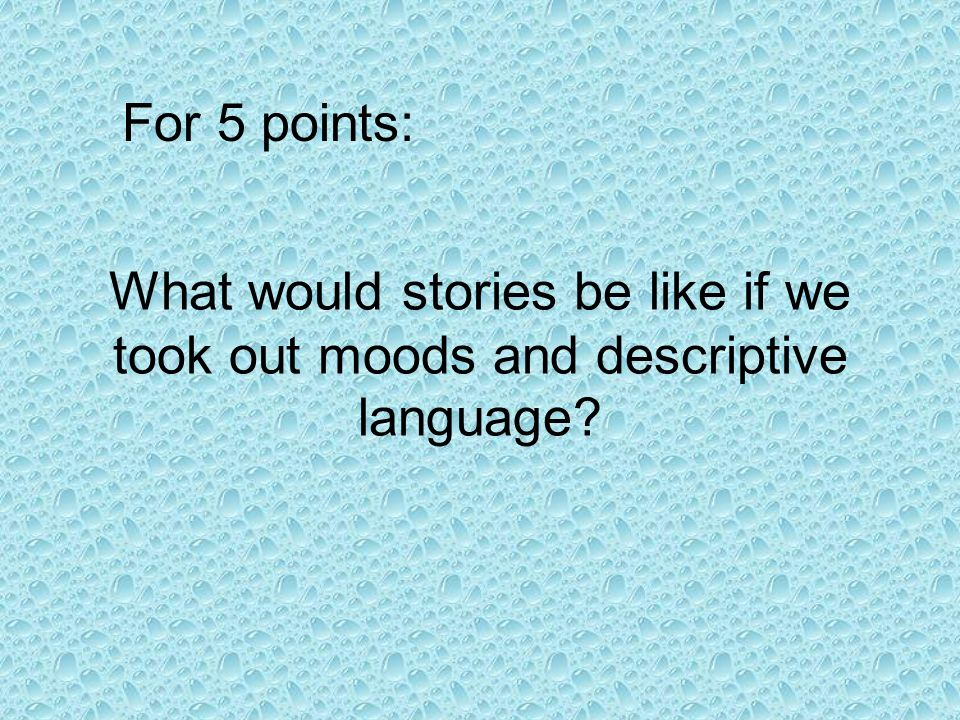 What would stories be like if we took out moods and descriptive language For 5 points: