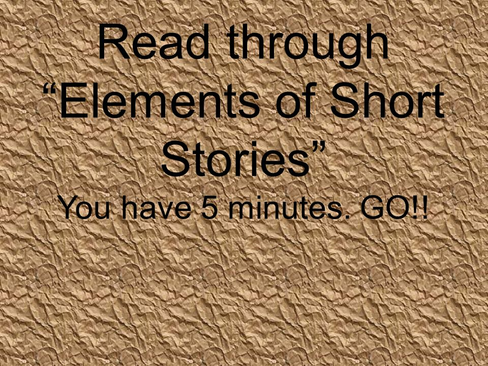 Read through Elements of Short Stories You have 5 minutes. GO!!