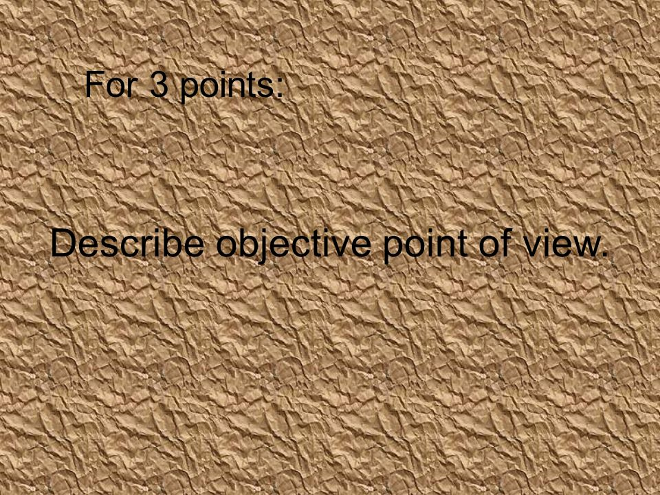 Describe objective point of view. For 3 points: