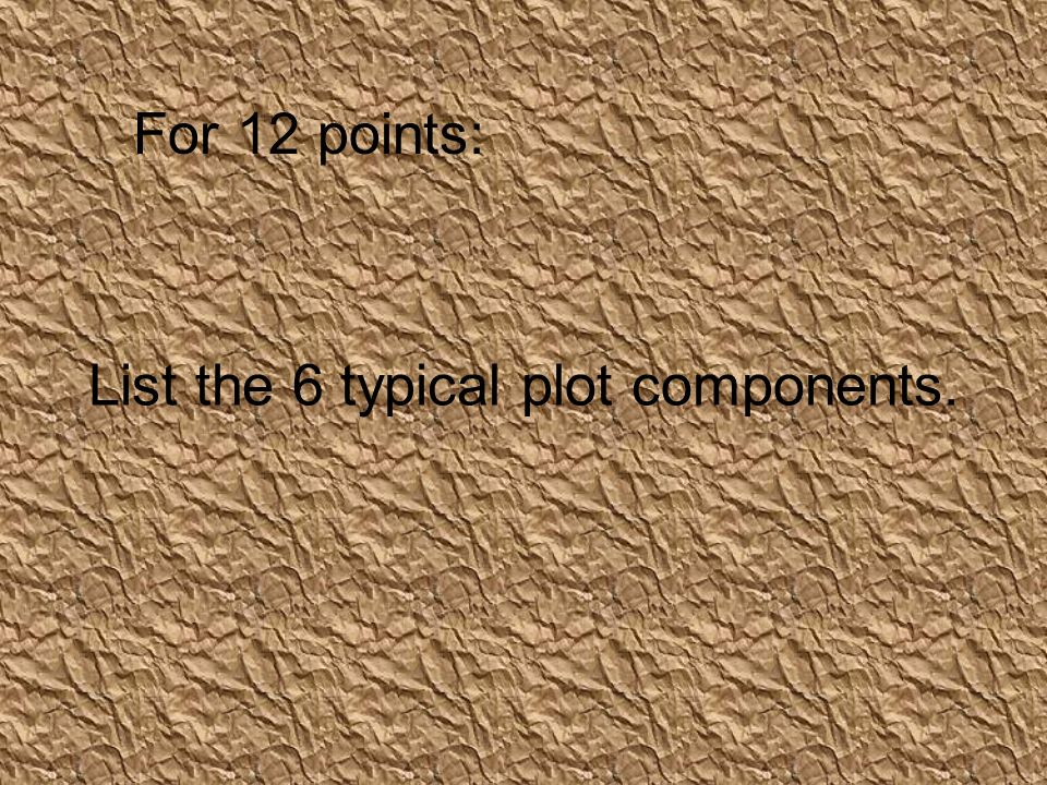 List the 6 typical plot components. For 12 points: