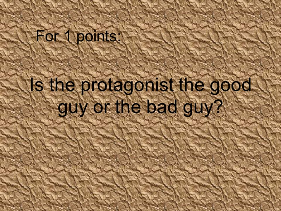 Is the protagonist the good guy or the bad guy For 1 points: