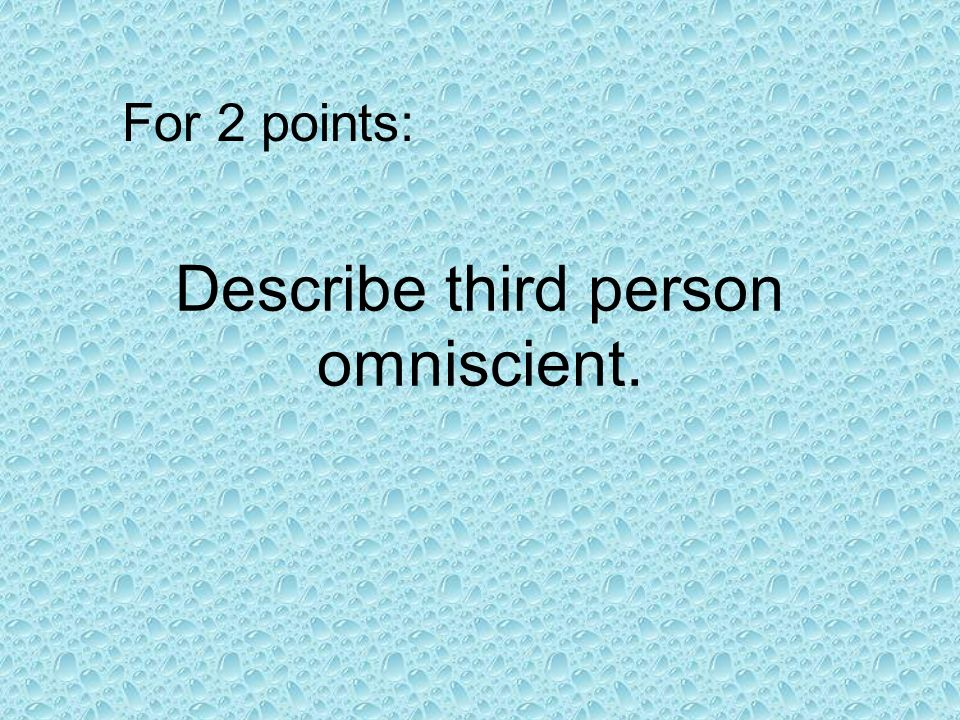Describe third person omniscient. For 2 points: