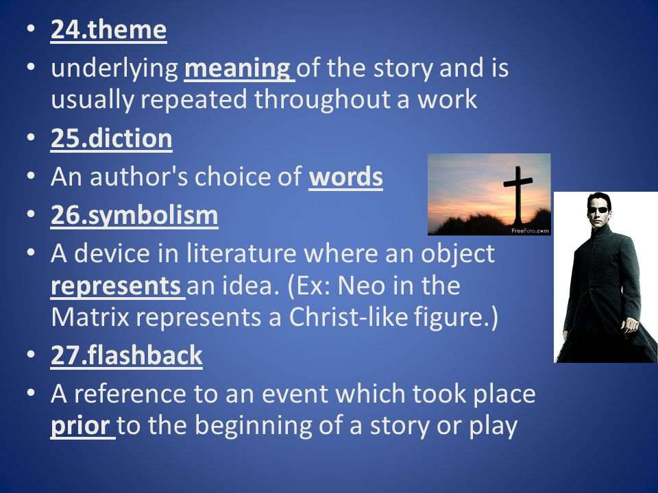 24.theme underlying meaning of the story and is usually repeated throughout a work 25.diction An author s choice of words 26.symbolism A device in literature where an object represents an idea.