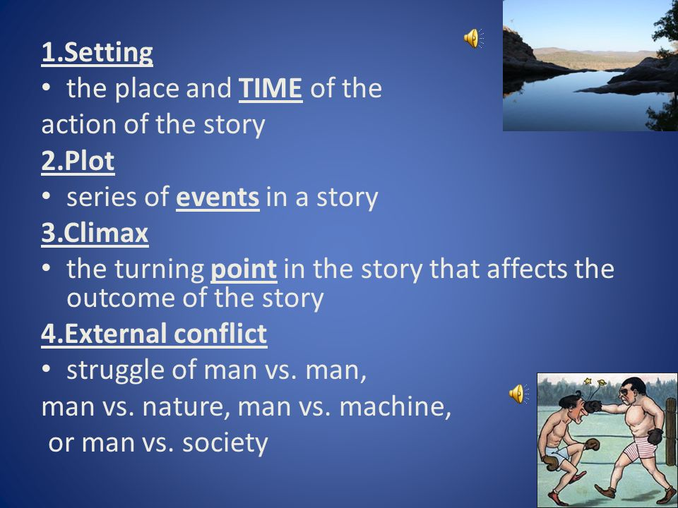 1.Setting the place and TIME of the action of the story 2.Plot series of events in a story 3.Climax the turning point in the story that affects the outcome of the story 4.External conflict struggle of man vs.