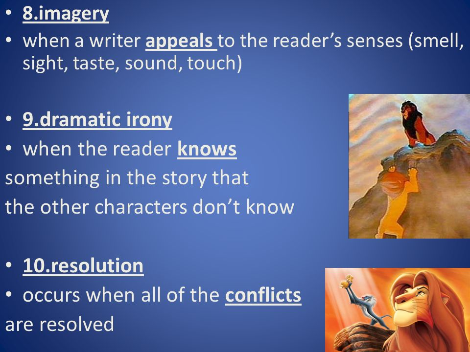 8.imagery when a writer appeals to the reader's senses (smell, sight, taste, sound, touch) 9.dramatic irony when the reader knows something in the story that the other characters don't know 10.resolution occurs when all of the conflicts are resolved