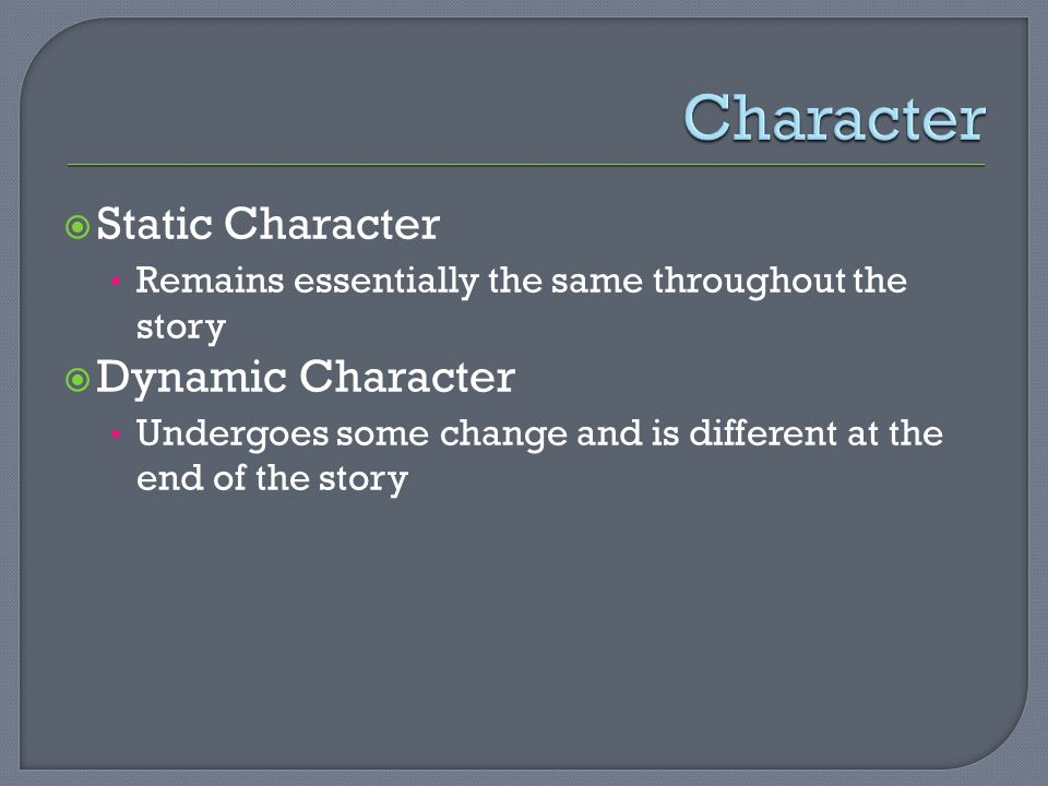  Static Character Remains essentially the same throughout the story  Dynamic Character Undergoes some change and is different at the end of the story