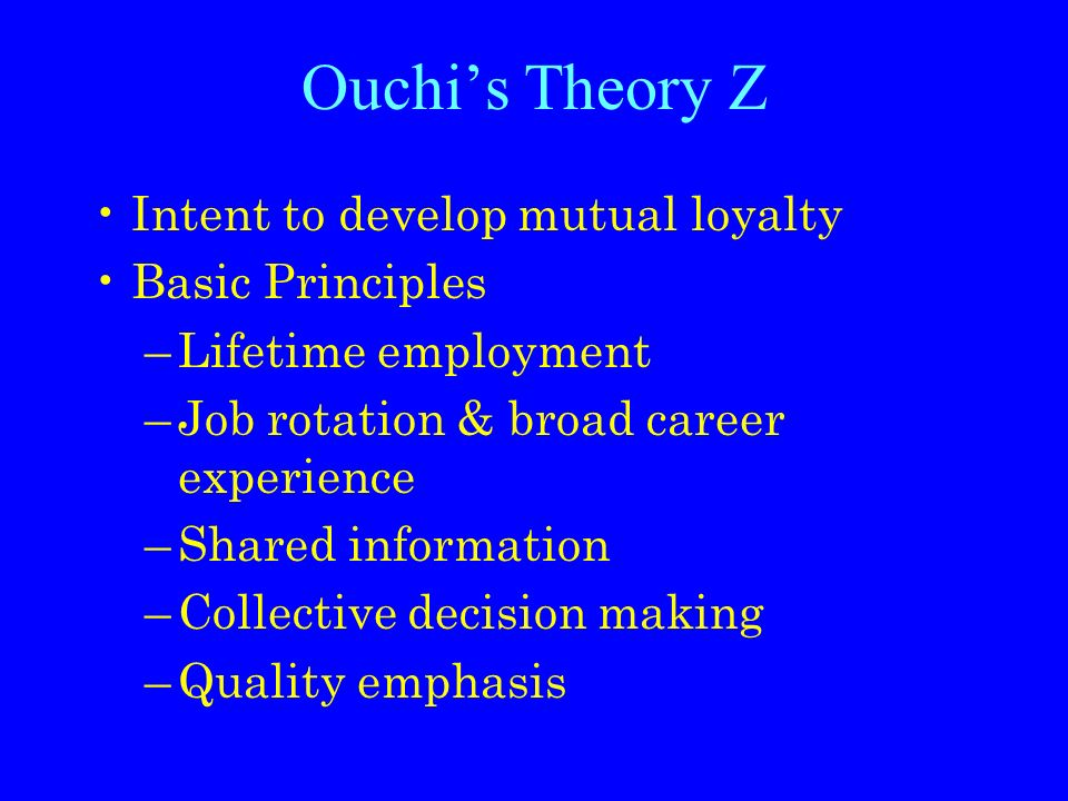 Ouchi's Theory Z Intent to develop mutual loyalty Basic Principles –Lifetime employment –Job rotation & broad career experience –Shared information –Collective decision making –Quality emphasis