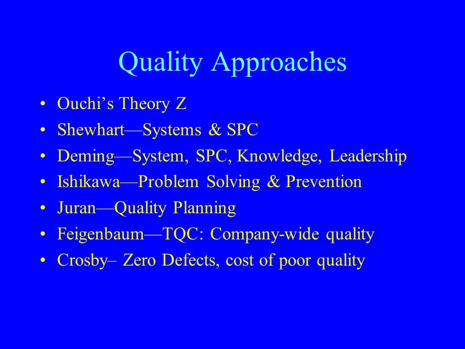 Quality Approaches Ouchi's Theory Z Shewhart—Systems & SPC Deming—System, SPC, Knowledge, Leadership Ishikawa—Problem Solving & Prevention Juran—Quality Planning Feigenbaum—TQC: Company-wide quality Crosby– Zero Defects, cost of poor quality
