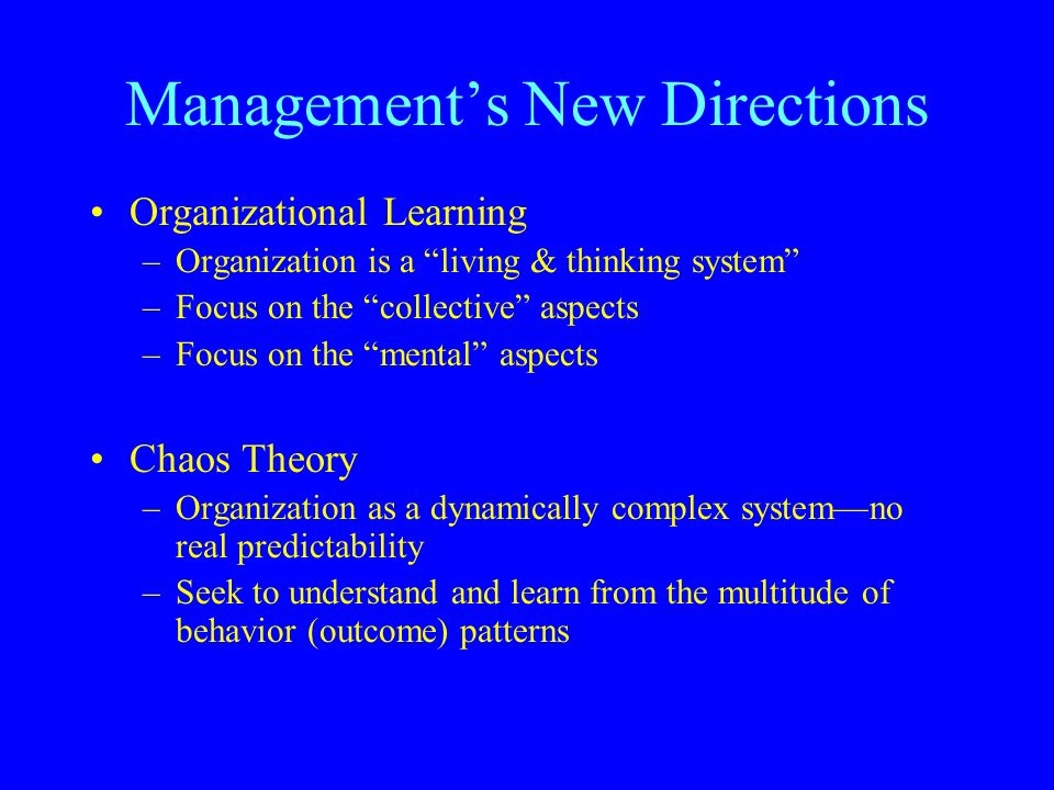 Management's New Directions Organizational Learning –Organization is a living & thinking system –Focus on the collective aspects –Focus on the mental aspects Chaos Theory –Organization as a dynamically complex system—no real predictability –Seek to understand and learn from the multitude of behavior (outcome) patterns