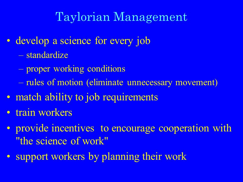 Taylorian Management develop a science for every job –standardize –proper working conditions –rules of motion (eliminate unnecessary movement) match ability to job requirements train workers provide incentives to encourage cooperation with the science of work support workers by planning their work