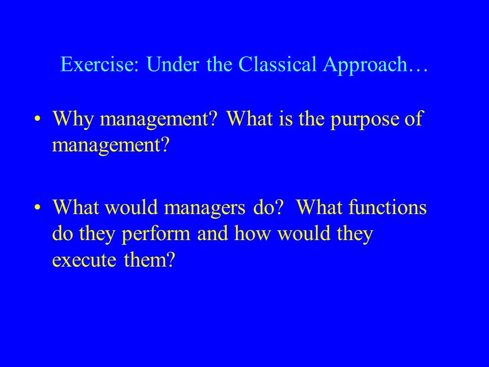 Exercise: Under the Classical Approach… Why management.