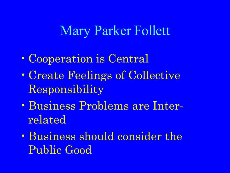 Mary Parker Follett Cooperation is Central Create Feelings of Collective Responsibility Business Problems are Inter- related Business should consider the Public Good