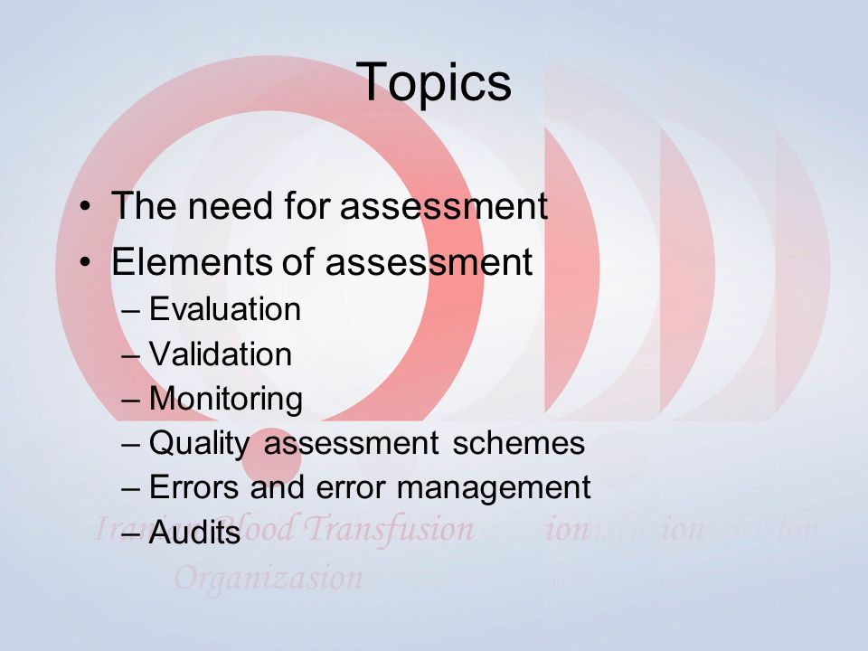 Topics The need for assessment Elements of assessment –Evaluation –Validation –Monitoring –Quality assessment schemes –Errors and error management –Audits