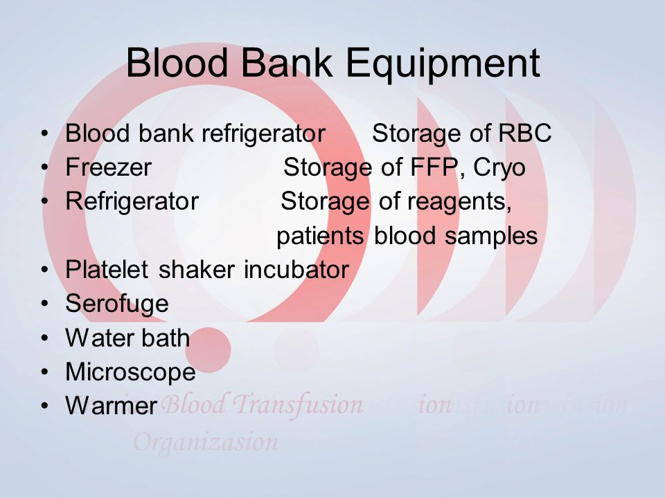 Blood Bank Equipment Blood bank refrigerator Storage of RBC Freezer Storage of FFP, Cryo Refrigerator Storage of reagents, patients blood samples Platelet shaker incubator Serofuge Water bath Microscope Warmer