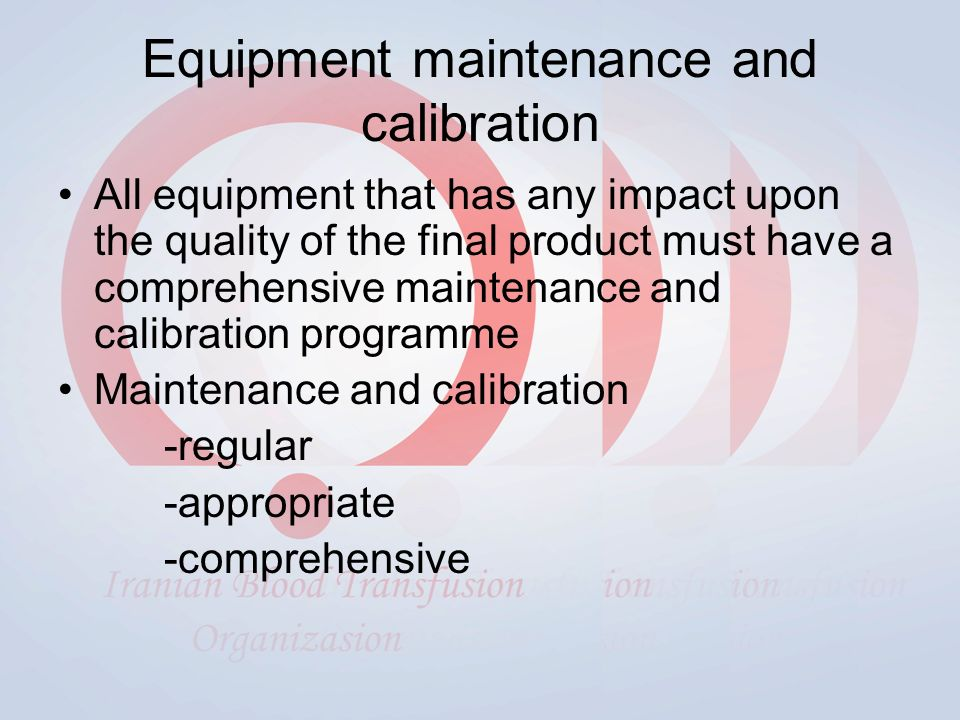 Equipment maintenance and calibration All equipment that has any impact upon the quality of the final product must have a comprehensive maintenance and calibration programme Maintenance and calibration -regular -appropriate -comprehensive