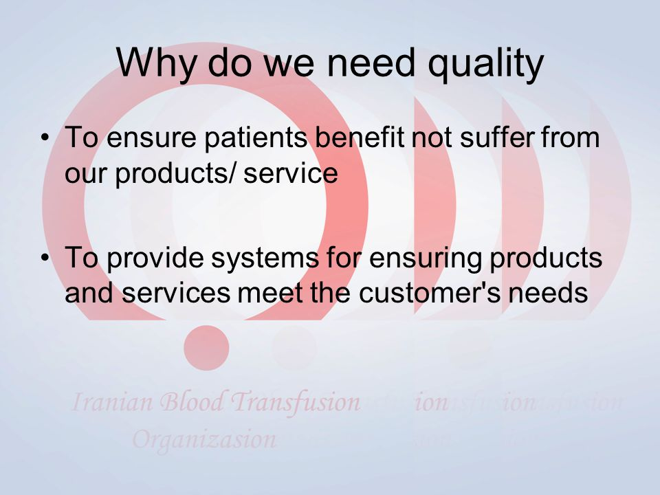 Why do we need quality To ensure patients benefit not suffer from our products/ service To provide systems for ensuring products and services meet the customer s needs