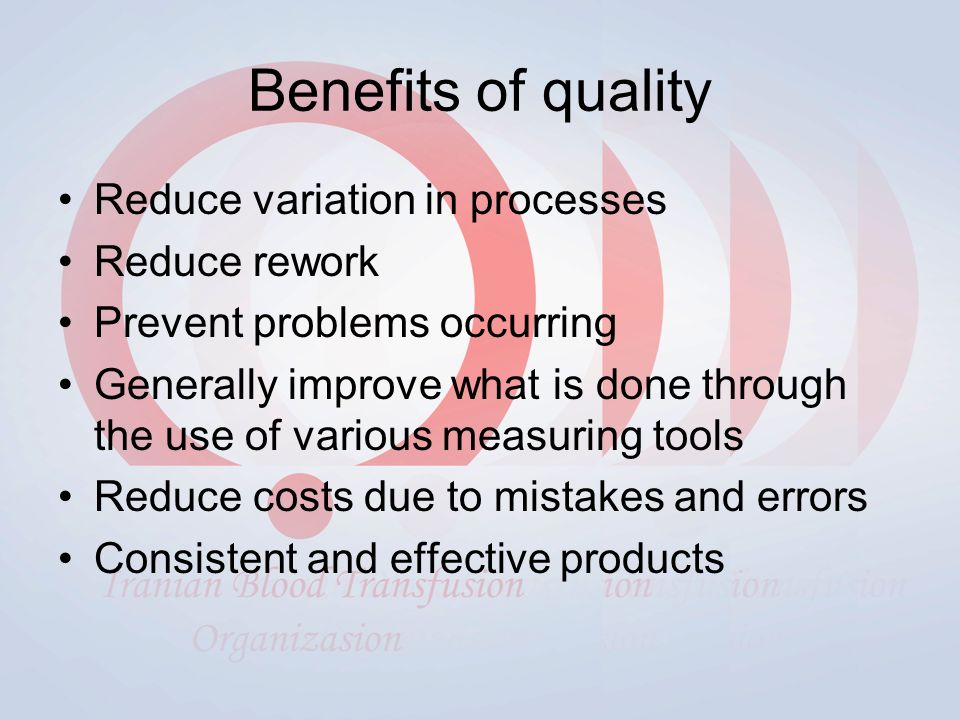 Benefits of quality Reduce variation in processes Reduce rework Prevent problems occurring Generally improve what is done through the use of various measuring tools Reduce costs due to mistakes and errors Consistent and effective products