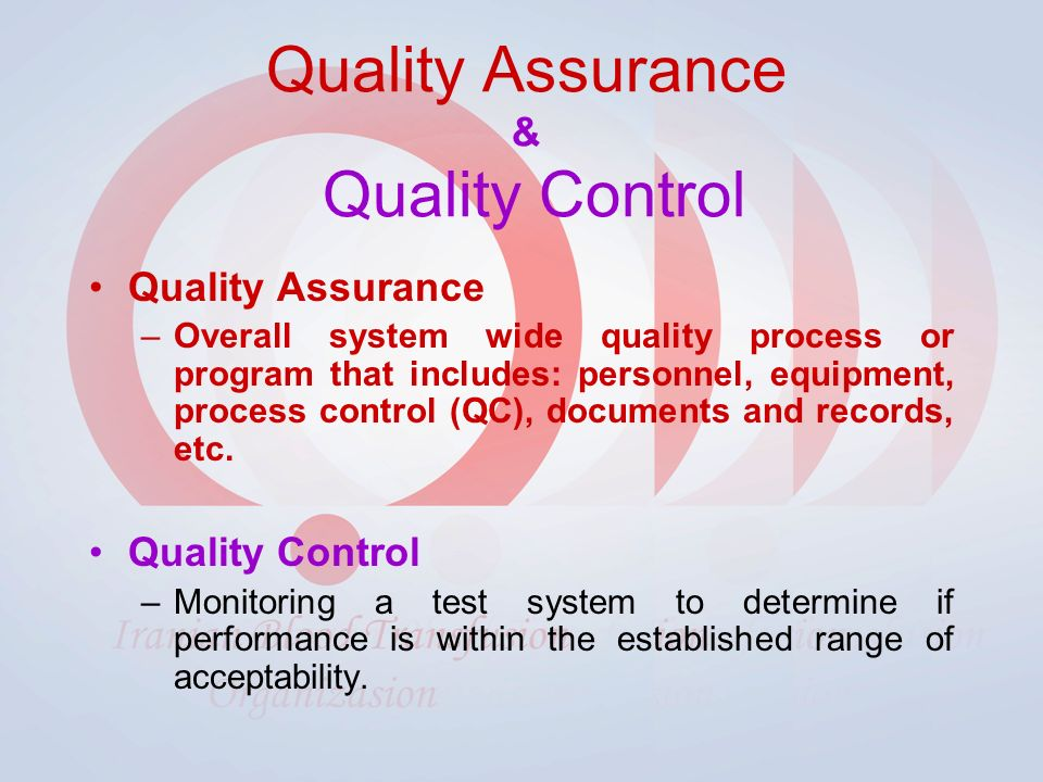 Quality Assurance & Quality Control Quality Assurance –Overall system wide quality process or program that includes: personnel, equipment, process control (QC), documents and records, etc.