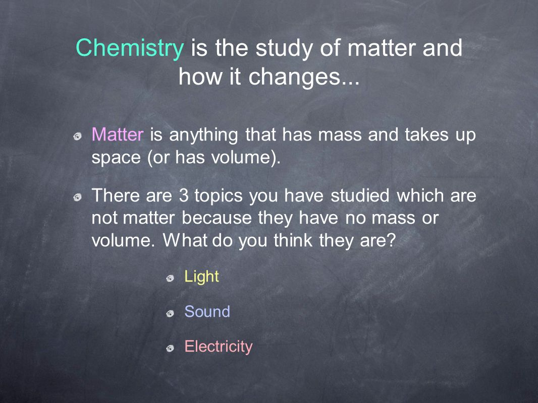 Chemistry is the study of matter and how it changes...