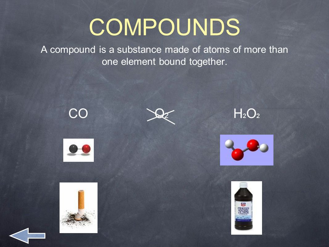 COMPOUNDS A compound is a substance made of atoms of more than one element bound together.