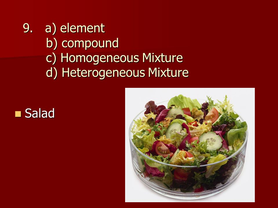 9. a) element b) compound c) Homogeneous Mixture d) Heterogeneous Mixture 9.