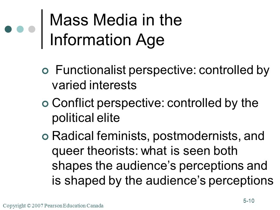 Copyright © 2007 Pearson Education Canada 5-10 Mass Media in the Information Age Functionalist perspective: controlled by varied interests Conflict perspective: controlled by the political elite Radical feminists, postmodernists, and queer theorists: what is seen both shapes the audience's perceptions and is shaped by the audience's perceptions