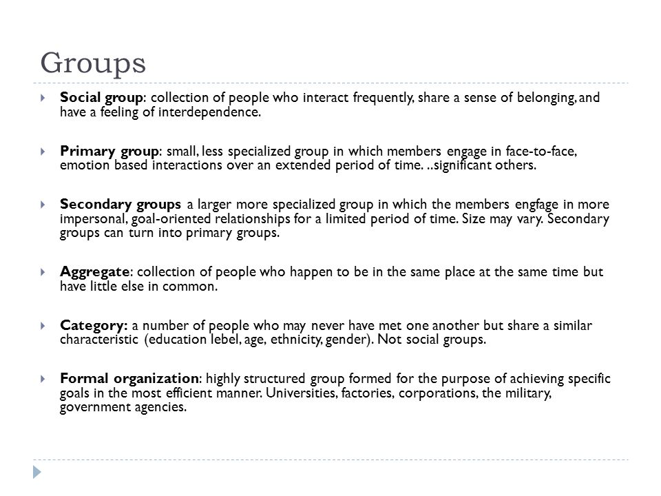 Groups  Social group: collection of people who interact frequently, share a sense of belonging, and have a feeling of interdependence.